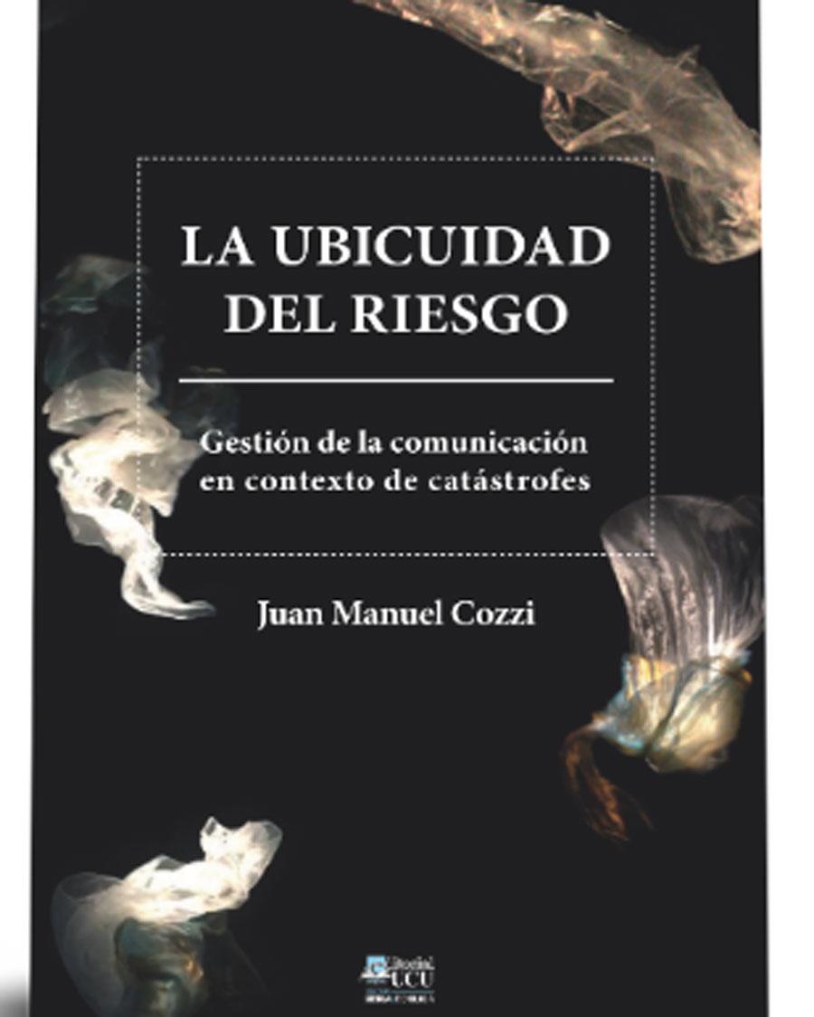 Novedad editorial: «La ubicuidad del riesgo. Gestión de la comunicación en contexto de catástrofes». Juan Manuel Cozzi